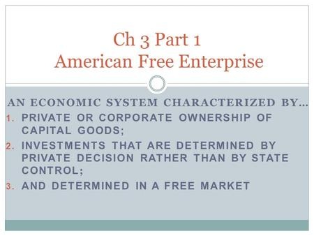 AN ECONOMIC SYSTEM CHARACTERIZED BY… 1. PRIVATE OR CORPORATE OWNERSHIP OF CAPITAL GOODS; 2. INVESTMENTS THAT ARE DETERMINED BY PRIVATE DECISION RATHER.