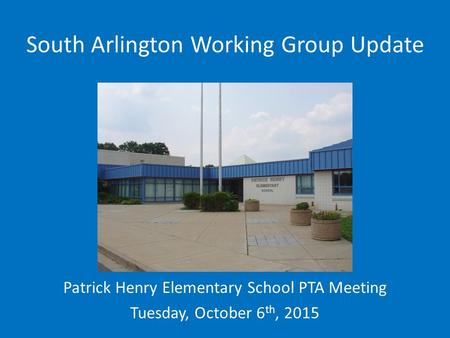 South Arlington Working Group Update Patrick Henry Elementary School PTA Meeting Tuesday, October 6 th, 2015.