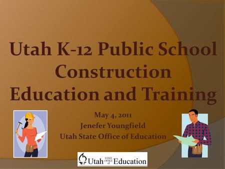 May 4, 2011 Jenefer Youngfield Utah State Office of Education Utah K-12 Public School Construction Education and Training.