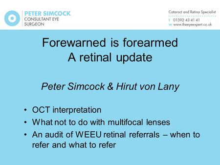 Forewarned is forearmed A retinal update Peter Simcock & Hirut von Lany OCT interpretation What not to do with multifocal lenses An audit of WEEU retinal.