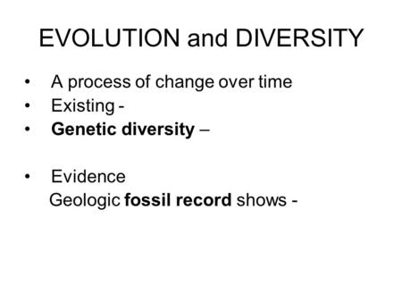 EVOLUTION and DIVERSITY A process of change over time Existing - Genetic diversity – Evidence Geologic fossil record shows -