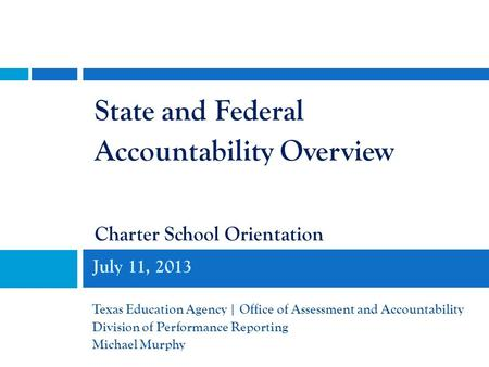 July 11, 2013 Texas Education Agency | Office of Assessment and Accountability Division of Performance Reporting Michael Murphy State and Federal Accountability.