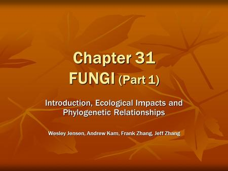 Chapter 31 FUNGI (Part 1) Introduction, Ecological Impacts and Phylogenetic Relationships Wesley Jensen, Andrew Kam, Frank Zhang, Jeff Zhang.