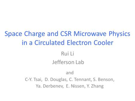 Space Charge and CSR Microwave Physics in a Circulated Electron Cooler Rui Li Jefferson Lab and C-Y. Tsai, D. Douglas, C. Tennant, S. Benson, Ya. Derbenev,