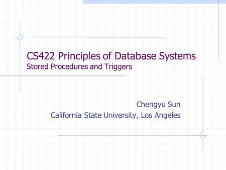 CS422 Principles of Database Systems Stored Procedures and Triggers Chengyu Sun California State University, Los Angeles.