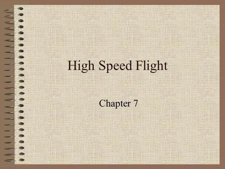 High Speed Flight Chapter 7. Pressure Change Pressure change affect the density of air pressure in its vicinity At low speeds (100-200mph) the density.