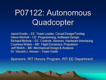 P07122: Autonomous Quadcopter Jason Enslin – EE: Team Leader, Circuit Design/Testing Glenn Kitchell – CE: Programming, Software Design Richard Nichols.