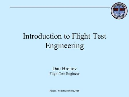 Flight Test Introduction 2016 Introduction to Flight Test Engineering Dan Hrehov Flight Test Engineer.