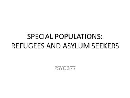 SPECIAL POPULATIONS: REFUGEES AND ASYLUM SEEKERS PSYC 377.