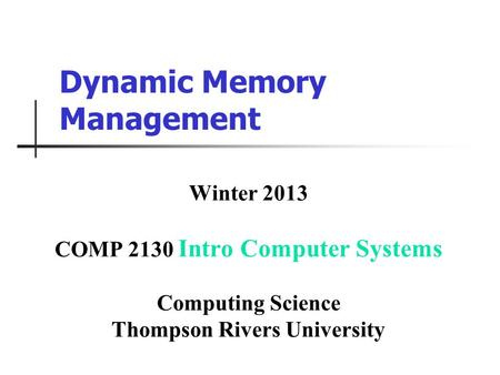 Dynamic Memory Management Winter 2013 COMP 2130 Intro Computer Systems Computing Science Thompson Rivers University.