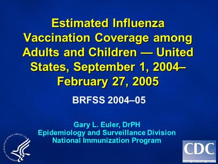 Estimated Influenza Vaccination Coverage among Adults and Children — United States, September 1, 2004– February 27, 2005 BRFSS 2004–05 Gary L. Euler, DrPH.