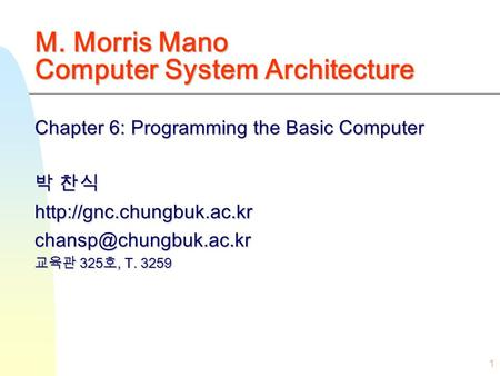 1 M. Morris Mano Computer System Architecture Chapter 6: Programming the Basic Computer 박 찬식 교육관 325 호,