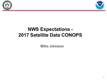 1 NWS Expectations - 2017 Satellite Data CONOPS Mike Johnson.