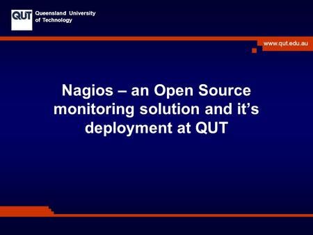 Www.qut.edu.au Queensland University of Technology Nagios – an Open Source monitoring solution and it's deployment at QUT.