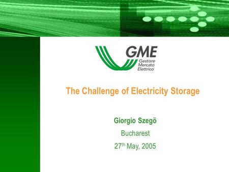 - 1 - 1 1 Giorgio Szegö Bucharest 27 th May, 2005 The Challenge of Electricity Storage.