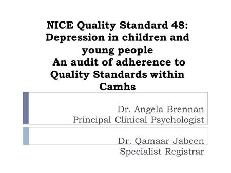 NICE Quality Standard 48: Depression in children and young people An audit of adherence to Quality Standards within Camhs Dr. Angela Brennan Principal.