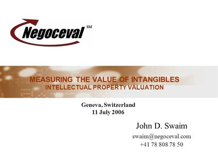 MEASURING THE VALUE OF INTANGIBLES INTELLECTUAL PROPERTY VALUATION John D. Swaim +41 78 808 78 50 Geneva, Switzerland 11 July 2006.