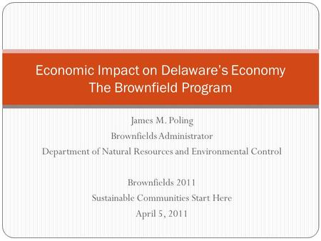 James M. Poling Brownfields Administrator Department of Natural Resources and Environmental Control Brownfields 2011 Sustainable Communities Start Here.