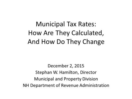 Municipal Tax Rates: How Are They Calculated, And How Do They Change December 2, 2015 Stephan W. Hamilton, Director Municipal and Property Division NH.