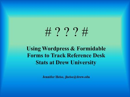 # ? ? ? # Using Wordpress & Formidable Forms to Track Reference Desk Stats at Drew University Jennifer Heise,