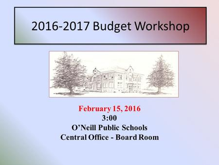 2016-2017 Budget Workshop February 15, 2016 3:00 O'Neill Public Schools Central Office - Board Room.