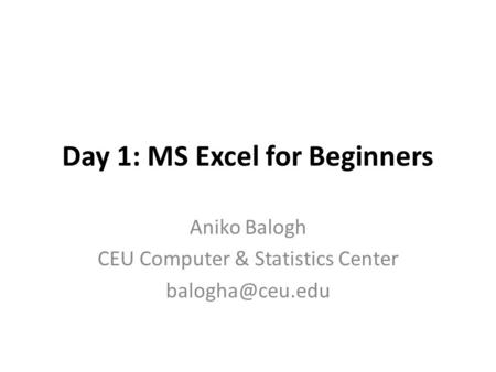 Day 1: MS Excel for Beginners Aniko Balogh CEU Computer & Statistics Center