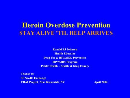 Heroin Overdose Prevention STAY ALIVE 'TIL HELP ARRIVES Ronald RJ Johnson Health Educator Drug Use & HIV/AIDS Prevention HIV/AIDS Program Public Health.