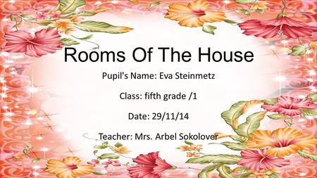 Rooms Of The House Pupil's Name: Eva Steinmetz Class: fifth grade /1 Date: 29/11/14 Teacher: Mrs. Arbel Sokolover.