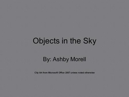 Objects in the Sky By: Ashby Morell Clip Art from Microsoft Office 2007 unless noted otherwise.