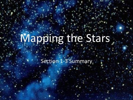 Mapping the Stars Section 1-3 Summary. Patterns in the sky Constellations: sections of the sky that contain recognizable star patterns – Today scientists.