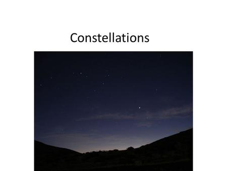 Constellations. constellations Patterns formed by stars in the night sky There are 88 constellations – The ones you can see depend on the time of the.