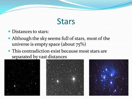 Stars Distances to stars: Although the sky seems full of stars, most of the universe is empty space (about 75%) This contradiction exist because most stars.