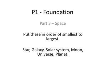 P1 - Foundation Part 3 – Space Put these in order of smallest to largest. Star, Galaxy, Solar system, Moon, Universe, Planet.
