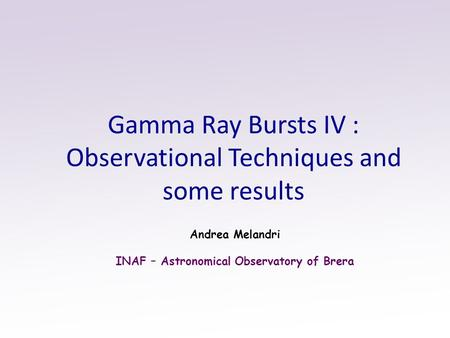 Gamma Ray Bursts IV : Observational Techniques and some results Andrea Melandri INAF – Astronomical Observatory of Brera.