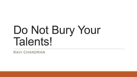"Do Not Bury Your Talents! RAVI CHANDRAN. Parable of the talents. Matt 25:14-30 14-15 ""It is just like a man going abroad who called his household servants."