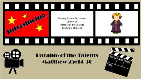 SCENE TAKE TIME DATE Parable of the Talents Matthew 25:14-30 Primary 7: New Testament Lesson 26 Parable of the Talents Matthew 25:14-30.