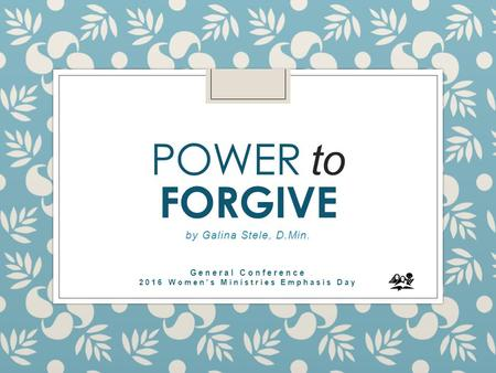 POWER to FORGIVE by Galina Stele, D.Min. General Conference 2016 Women's Ministries Emphasis Day.