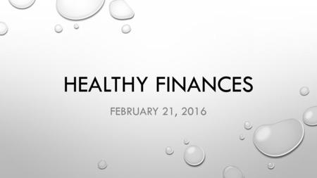 "HEALTHY FINANCES FEBRUARY 21, 2016. Luke 16:1-15 Jesus told his disciples: ""There was a rich man whose manager was accused of wasting his possessions."