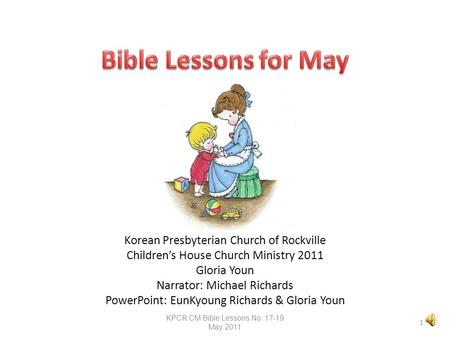 Korean Presbyterian Church of Rockville Children's House Church Ministry 2011 Gloria Youn Narrator: Michael Richards PowerPoint: EunKyoung Richards &