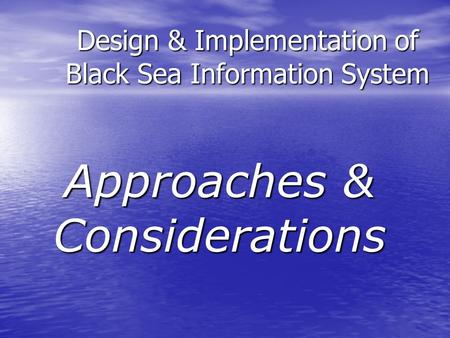 Design & Implementation of Black Sea Information System Approaches & Considerations.