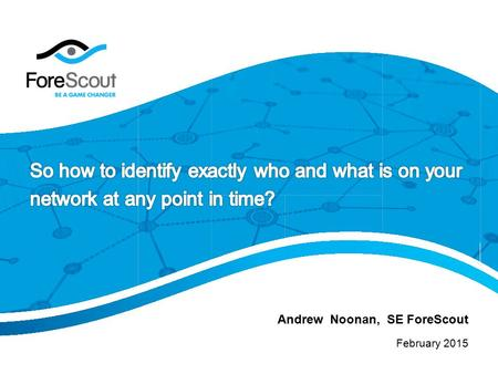 February 2015 Andrew Noonan, SE ForeScout. © 2014 ForeScout Technologies, Page 2 Strong FoundationMarket LeadershipEnterprise Deployments #1#1 In business.