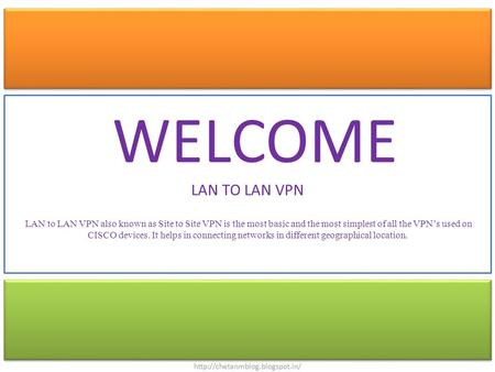 WELCOME LAN TO LAN VPN LAN to LAN VPN also known as Site to Site VPN is the most basic and the most simplest of all the VPN's used on CISCO devices. It.
