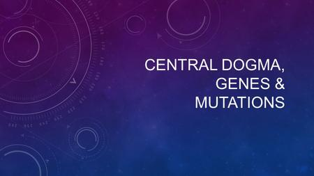 CENTRAL DOGMA, GENES & MUTATIONS. Central Dogma After the discovery of DNA's structure, scientists turned to investigating how DNA served as a genetic.