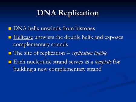 DNA Replication DNA helix unwinds from histones DNA helix unwinds from histones Helicase untwists the double helix and exposes complementary strands Helicase.