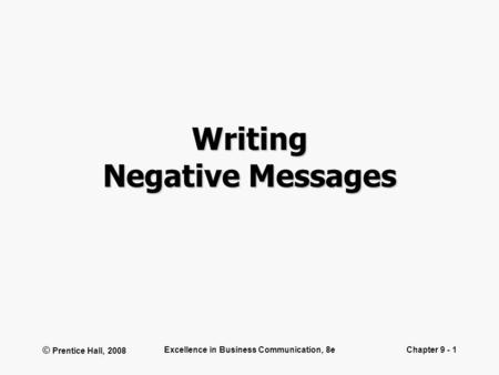 © Prentice Hall, 2008 Excellence in Business Communication, 8eChapter 9 - 1 Writing Negative Messages.
