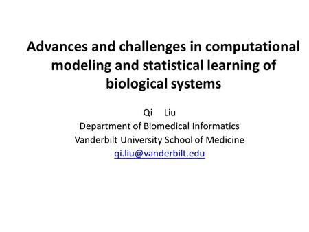Advances and challenges in computational modeling and statistical learning of biological systems Qi Liu Department of Biomedical Informatics Vanderbilt.
