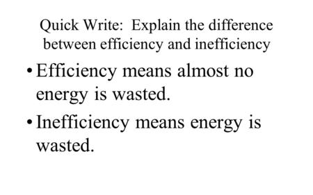 Quick Write: Explain the difference between efficiency and inefficiency Efficiency means almost no energy is wasted. Inefficiency means energy is wasted.
