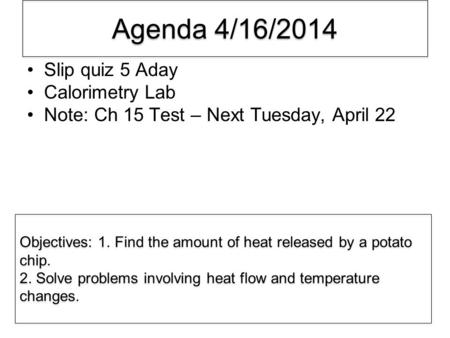 Agenda 4/16/2014 Slip quiz 5 Aday Calorimetry Lab Note: Ch 15 Test – Next Tuesday, April 22 Objectives: 1. Find the amount of heat released by a potato.