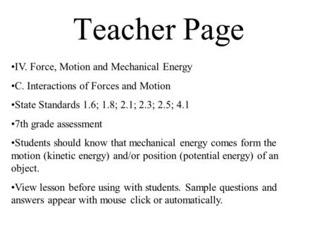 Teacher Page IV. Force, Motion and Mechanical Energy C. Interactions of Forces and Motion State Standards 1.6; 1.8; 2.1; 2.3; 2.5; 4.1 7th grade assessment.
