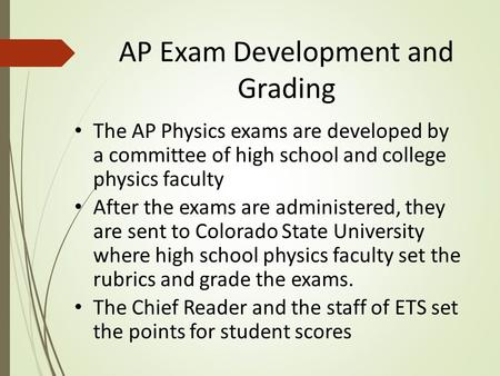 AP Exam Development and Grading The AP Physics exams are developed by a committee of high school and college physics faculty After the exams are administered,